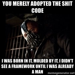 Bane Meme - YOU MERELY ADOPTED THE SHIT CODE I WAS BORN IN IT, MOLDED BY IT, I DIDN'T SEE A FRAMEWORK UNTIL I WAS ALREADY A MAN