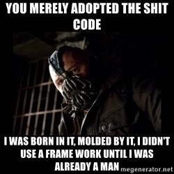 Bane Meme - YOU MERELY ADOPTED THE SHIT CODE I WAS BORN IN IT, MOLDED BY IT, I DIDN'T USE A FRAME WORK UNTIL I WAS ALREADY A MAN