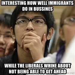 Asian College Freshman - Interesting how well immigrants do in bussines  While the liberals whine about not being able to get ahead