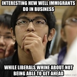 Asian College Freshman - Interesting hew well immigrants do in business  While liberals whine about not being able to get ahead