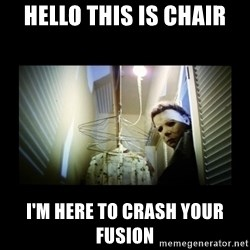 Michael Myers - Hello this is Chair I'm here to crash your fusion