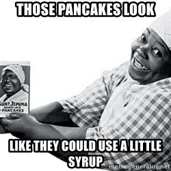 Aunt Jemima - Those pancakes look like they could use a little syrup