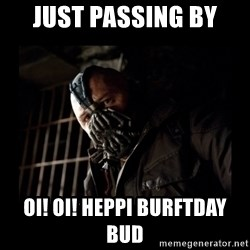 Bane Meme - Just passing by OI! OI! heppi burftday bud