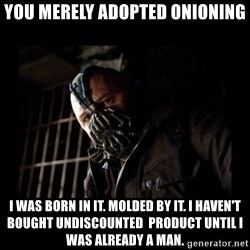 Bane Meme - YOU MERELY ADOPTED ONIONING I WAS BORN IN IT. MOLDED BY IT. I HAVEN't BOUGHT undiscounted  PRODUCt UNTIL I WAS ALREADY A MAN.
