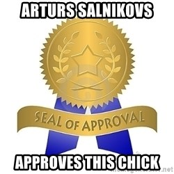 official seal of approval - ARTURS SALNIKOVS APPROVES THIS CHICK