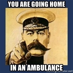 your country needs you - you are going home in an ambulance