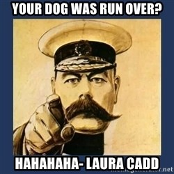 your country needs you - Your Dog was run over? HAHAHAHA- Laura Cadd