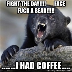 Insane Confession Bear - Fight the day!!!!        Face fuck a Bear!!!!! ........i had coffee.....