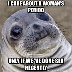 Awkward Seal - I CARE ABOUT A WOMAN'S PERIOD ONLY IF WE 'VE DONE SEX RECENTLY
