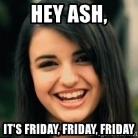 Friday Derp - Hey ash, it's friday, friday, friday