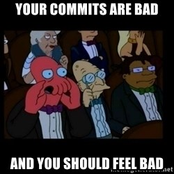 X is bad and you should feel bad - your commits are bad and you should feel bad