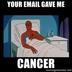 it gave me cancer - Your email gave me cancer