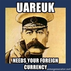 your country needs you - UAREUK  NEEDS YOUR FOREIGN CURRENCY