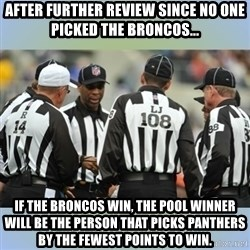 NFL Ref Meeting - After Further Review since no one picked the Broncos... If the Broncos win, the Pool winner will be the person that picks Panthers by the fewest points to win.