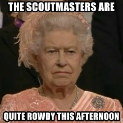 Unimpressed Queen Elizabeth  - The Scoutmasters are  quite rowdy this afternoon