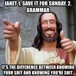 jesus says - Janet 1. Save it for sunday. 2. Grammar It's the difference between knowing your shit and knowing you're shit