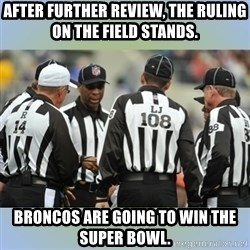 NFL Ref Meeting - After further review, the ruling on the field stands. Broncos are going to win the super bowl.