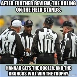 NFL Ref Meeting - After further review, the ruling on the field stands. Hannah gets the cooler, and the broncos will win the trophy