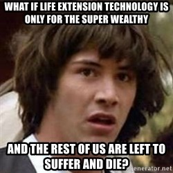 Conspiracy Guy - what if life extension technology is only for the super wealthy and the rest of us are left to suffer and die?