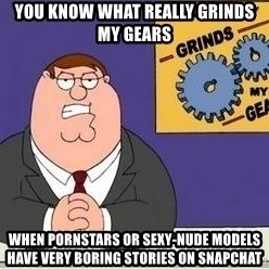Grinds My Gears Peter Griffin - You Know What Really Grinds My Gears when pornstars or sexy-nude models have very boring stories on snapchat