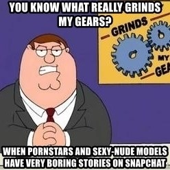 Grinds My Gears Peter Griffin - You Know What Really Grinds My Gears? when pornstars and sexy-nude models have very boring stories on snapchat