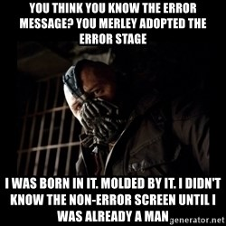 Bane Meme - you think you know the error message? you merley adopted the error stage i was born in it. molded by it. i didn't know the non-error screen until i was already a man