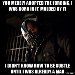 Bane Meme - You merely adopted the forcing, i was born in it, molded by it i didn't know how to be subtle until i was already a man