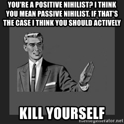 kill yourself guy blank - You're a positive nihilist? I think you mean passive nihilist. If that's the case I think you should actively Kill yourself