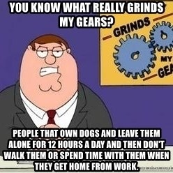 Grinds My Gears Peter Griffin - You know what really grinds my gears? People that own dogs and leave them alone for 12 hours a day and then don't walk them or spend time with them when they get home from work.