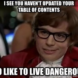 I too like to live dangerously - I see you haven't updated your table of contents
