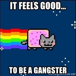 Irresponsible Nyan Cat - It feels good... To be a gangster