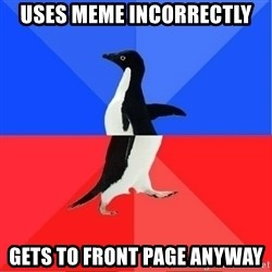 Socially Awkward to Awesome Penguin - Uses meme incorrectly gets to front page anyway