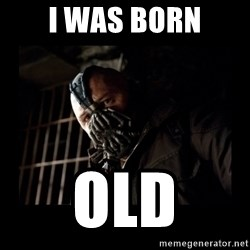 Bane Meme - I was born Old