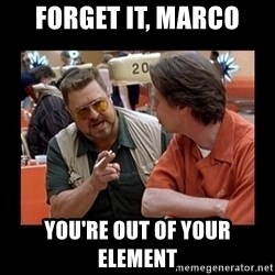 walter sobchak - Forget It, Marco You're Out of Your Element