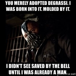 Bane Meme - You merely adopted degrassi. I was born into it. Molded by it. i didn't see saved by the bell until i was already a man.