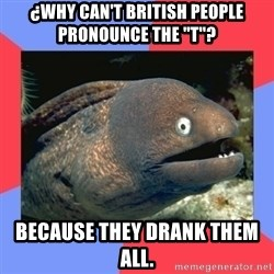 Bad Joke Eels - ¿Why can't British people pronounce the ''T''? Because they drank them all.