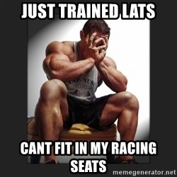 gym problems - Just Trained Lats Cant fit in my racing seats