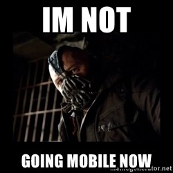 Bane Meme - im not going mobile now