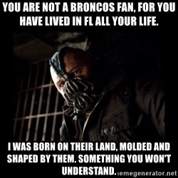 Bane Meme - You are not a broncos fan, for you have lived in fl all your life. I was born on their land, molded and shaped by them. Something you won't understand.