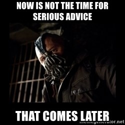 Bane Meme - Now is not the time for serious advice That comes later