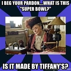 "Maggie Smith being a boss - I beg your pardon....what is this ""Super bowl?"" Is it made by Tiffany's?"