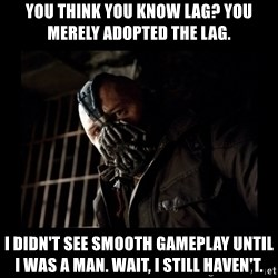 Bane Meme - You think you know lag? You merely adopted the lag.  I didn't see smooth gameplay until I was a man. Wait, I still haven't.