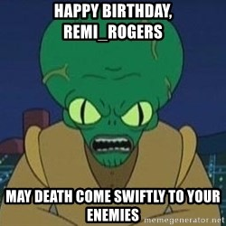 Morbo - happy birthday, Remi_Rogers May death come swiftly to your enemies