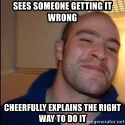 Good Guy Greg - Non Smoker - Sees someone getting it wrong Cheerfully explains the right way to do it