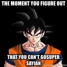 goku - The moment you figure out That you can't gosuper sayian
