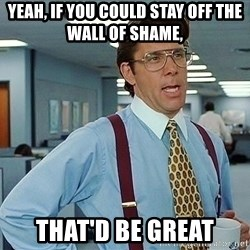 Office Space Boss Man - yeah, if you could stay off the wall of shame, that'd be great