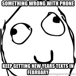 Derp meme - Something wrong with phone Keep getting new years texts in February
