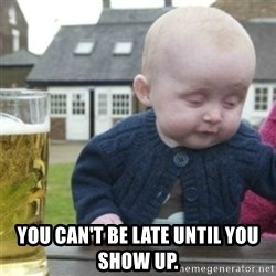 Bad Drunk Baby -  You can't be late until you show up.
