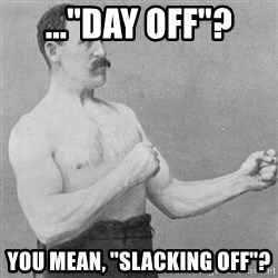 """Overly Manly Man, man - ...""""Day Off""""? You mean, """"Slacking off""""?"""