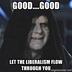 Sith Lord - good....good let the liberalism flow through you